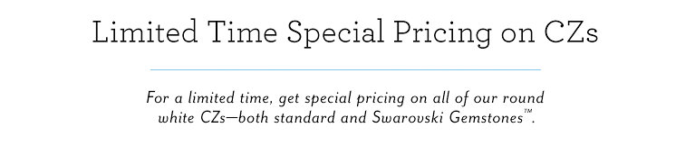 Limited Time Special Pricing on CZs | Get special pricing on all of our round white CZs - both standard and Swarovski Gemstones